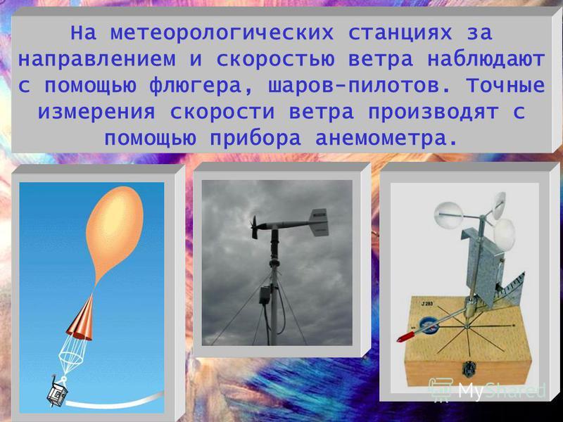 На метеорологических станциях за направлением и скоростью ветра наблюдают с помощью флюгера, шаров-пилотов. Точные измерения скорости ветра производят с помощью прибора анемометра.