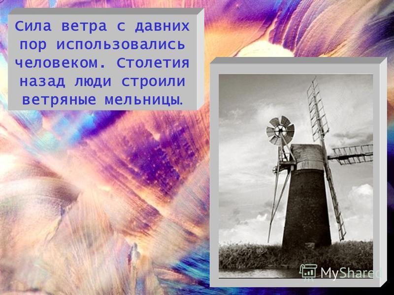 Сила ветра с давних пор использовались человеком. Столетия назад люди строили ветряные мельницы.