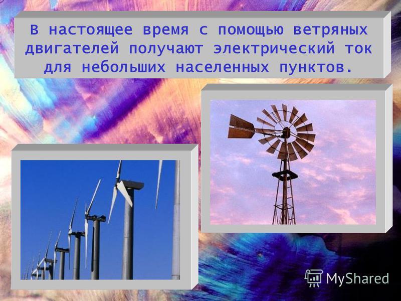 В настоящее время с помощью ветряных двигателей получают электрический ток для небольших населенных пунктов.