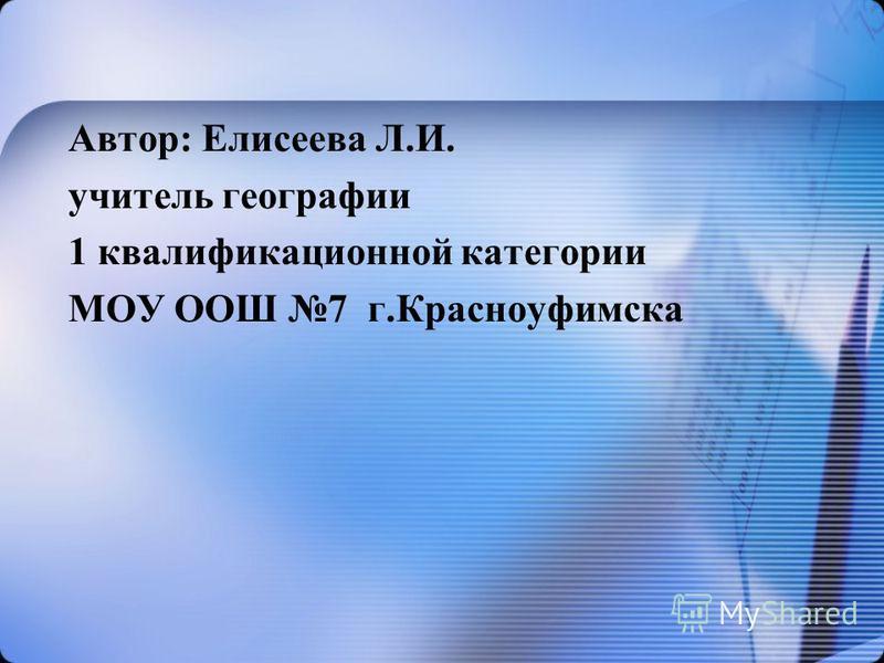 Автор: Елисеева Л.И. учитель географии 1 квалификационной категории МОУ ООШ 7 г.Красноуфимска