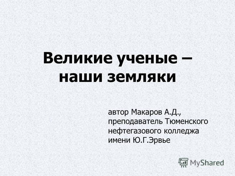 Великие ученые – наши земляки автор Макаров А.Д., преподаватель Тюменского нефтегазового колледжа имени Ю.Г.Эрвье