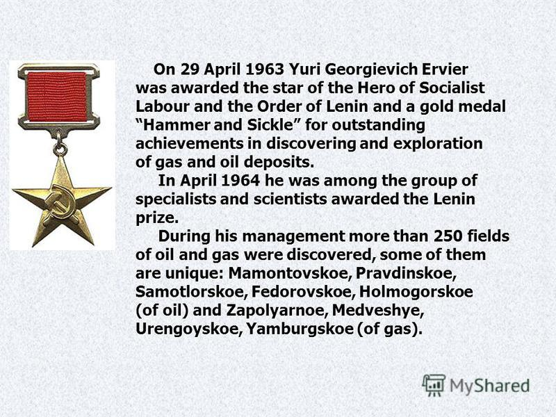 On 29 April 1963 Yuri Georgievich Ervier On 29 April 1963 Yuri Georgievich Ervier was awarded the star of the Hero of Socialist Labour and the Order of Lenin and a gold medal Hammer and Sickle for outstanding achievements in discovering and explorati