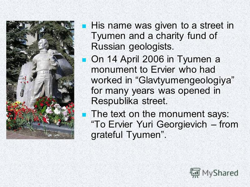 His name was given to a street in Tyumen and a charity fund of Russian geologists. His name was given to a street in Tyumen and a charity fund of Russian geologists. On 14 April 2006 in Tyumen a monument to Ervier who had worked in Glavtyumengeologiy