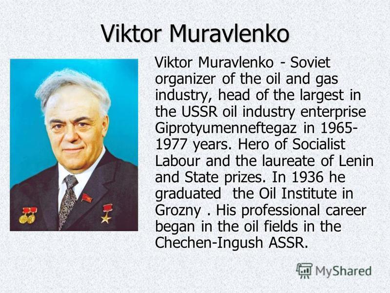 Viktor Muravlenko Viktor Muravlenko - Soviet organizer of the oil and gas industry, head of the largest in the USSR oil industry enterprise Giprotyumenneftegaz in 1965- 1977 years. Hero of Socialist Labour and the laureate of Lenin and State prizes.