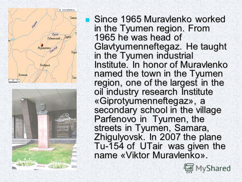 Since 1965 Muravlenko worked in the Tyumen region. From 1965 he was head of Glavtyumenneftegaz. He taught in the Tyumen industrial Institute. In honor of Muravlenko named the town in the Tyumen region, one of the largest in the oil industry research