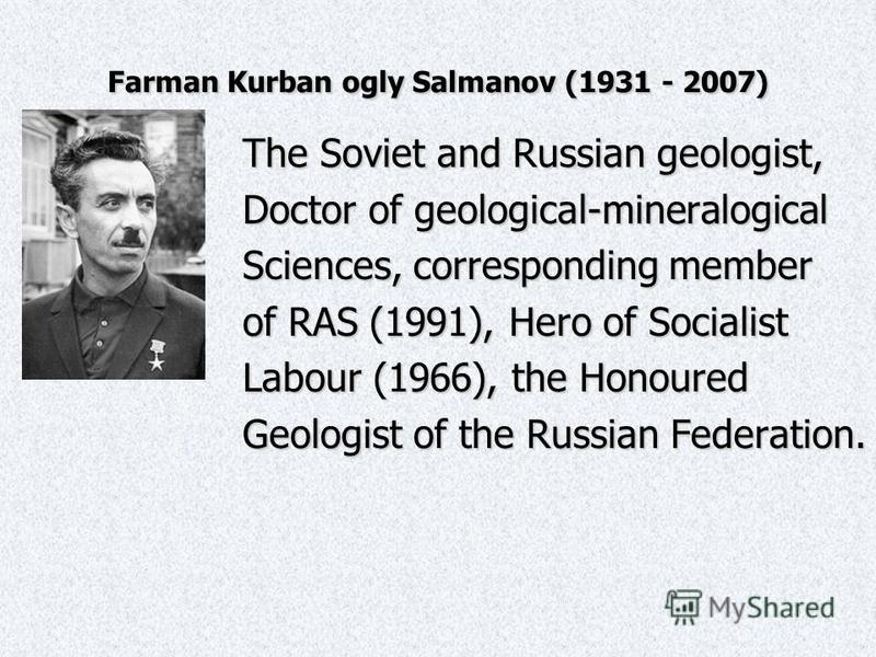 Farman Kurban ogly Salmanov (1931 - 2007) The Soviet and Russian geologist, Doctor of geological-mineralogical Sciences, corresponding member of RAS (1991), Hero of Socialist Labour (1966), the Honoured Geologist of the Russian Federation.