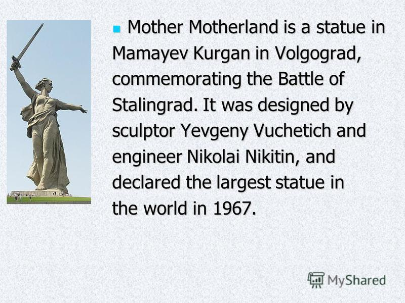 Mother Motherland is a statue in Mother Motherland is a statue in Mamayev Kurgan in Volgograd, commemorating the Battle of Stalingrad. It was designed by sculptor Yevgeny Vuchetich and engineer Nikolai Nikitin, and declared the largest statue in the