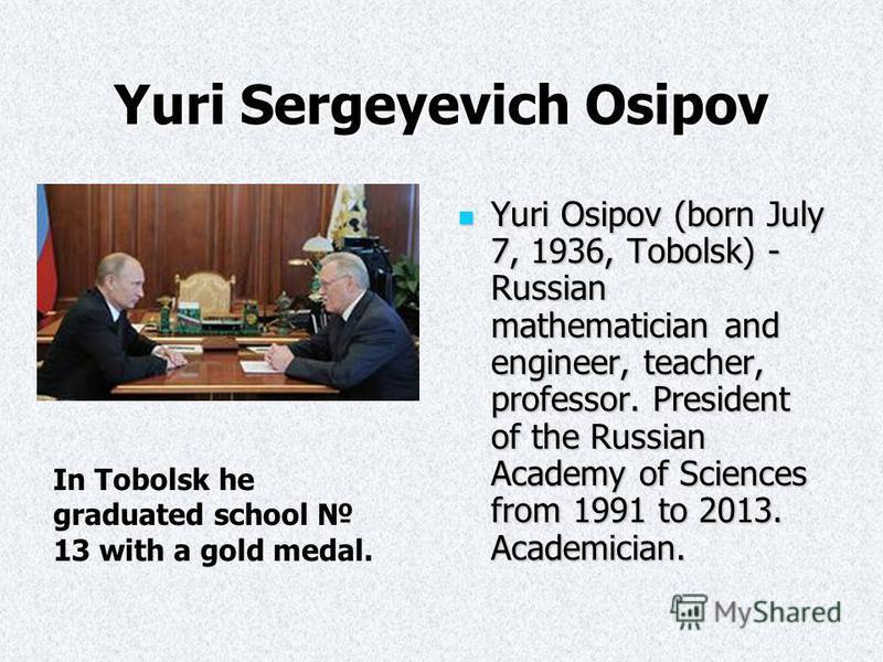 Yuri Sergeyevich Osipov Yuri Osipov (born July 7, 1936, Tobolsk) - Russian mathematician and engineer, teacher, professor. President of the Russian Academy of Sciences from 1991 to 2013. Academician. Yuri Osipov (born July 7, 1936, Tobolsk) - Russian