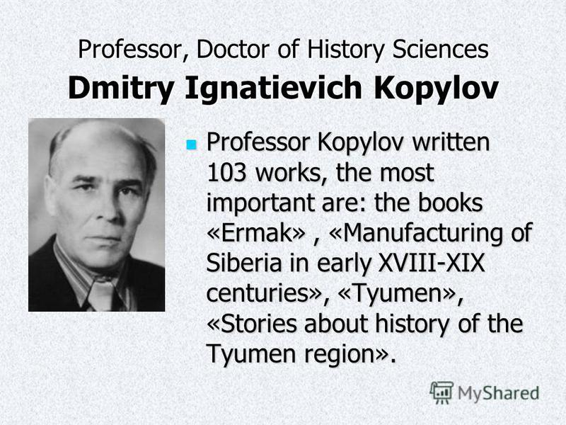 Professor, Doctor of History Sciences Dmitry Ignatievich Kopylov Professor Kopylov written 103 works, the most important are: the books «Ermak», «Manufacturing of Siberia in early XVIII-XIX centuries», «Tyumen», «Stories about history of the Tyumen r