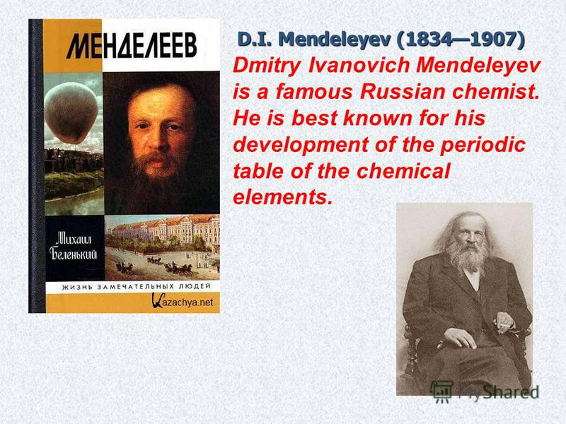 D.I. Mendeleyev (18341907) Dmitry Ivanovich Mendeleyev is a famous Russian chemist. He is best known for his development of the periodic table of the chemical elements.