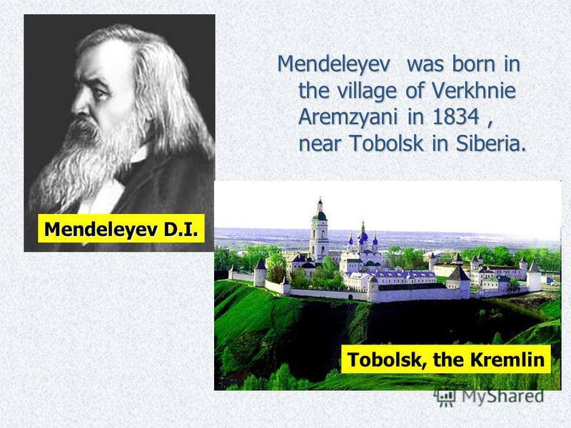 Mendeleyev was born in the village of Verkhnie Aremzyani in 1834, near Tobolsk in Siberia. Tobolsk, the Kremlin Mendeleyev D.I.