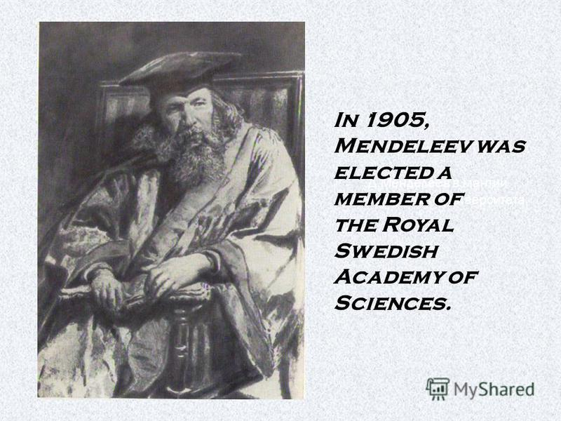 Д.Менделеев в мантии Оксфордского университета In 1905, Mendeleev was elected a member of the Royal Swedish Academy of Sciences.