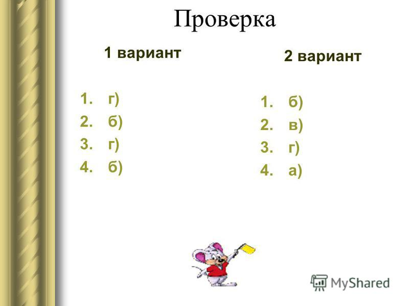 Проверка 1 вариант 1. г) 2. б) 3. г) 4. б) 2 вариант 1. б) 2. в) 3. г) 4. а)