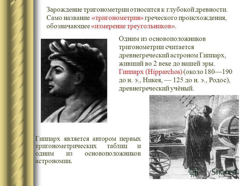Зарождение тригонометрии относится к глубокой древности. Само название «тригонометрия» греческого происхождения, обозначающее «измерение треугольников». Гиппарх является автором первых тригонометрических таблиц и одним из основоположников астрономии.