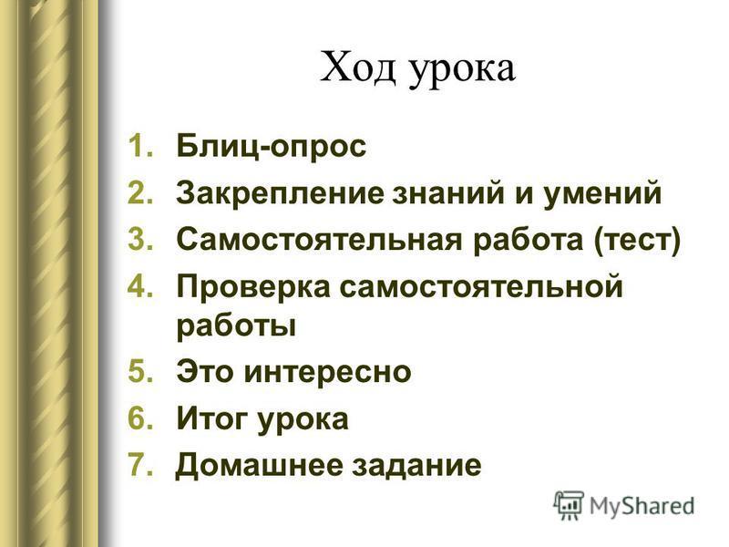 Ход урока 1.Блиц-опрос 2. Закрепление знаний и умений 3. Самостоятельная работа (тест) 4. Проверка самостоятельной работы 5. Это интересно 6. Итог урока 7. Домашнее задание