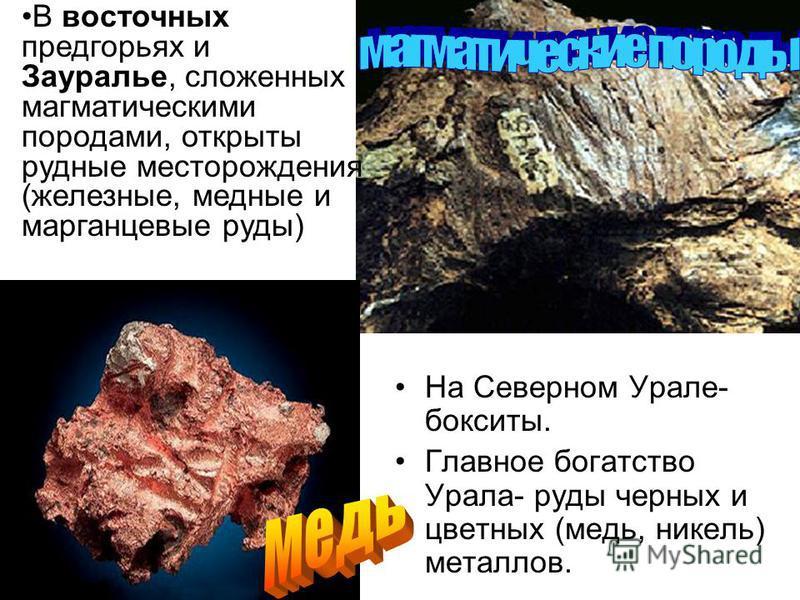 На Северном Урале- бокситы. Главное богатство Урала- руды черных и цветных (медь, никель) металлов. В восточных предгорьях и Зауралье, сложенных магматическими породами, открыты рудные месторождения (железные, медные и марганцевые руды)