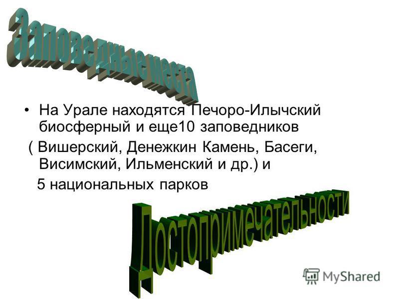 На Урале находятся Печоро-Илычский биосферный и еще 10 заповедников ( Вишерский, Денежкин Камень, Басеги, Висимский, Ильменский и др.) и 5 национальных парков