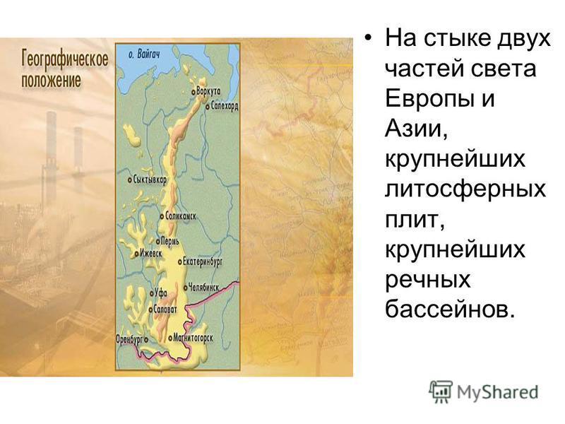 На стыке двух частей света Европы и Азии, крупнейших литосферных плит, крупнейших речных бассейнов.