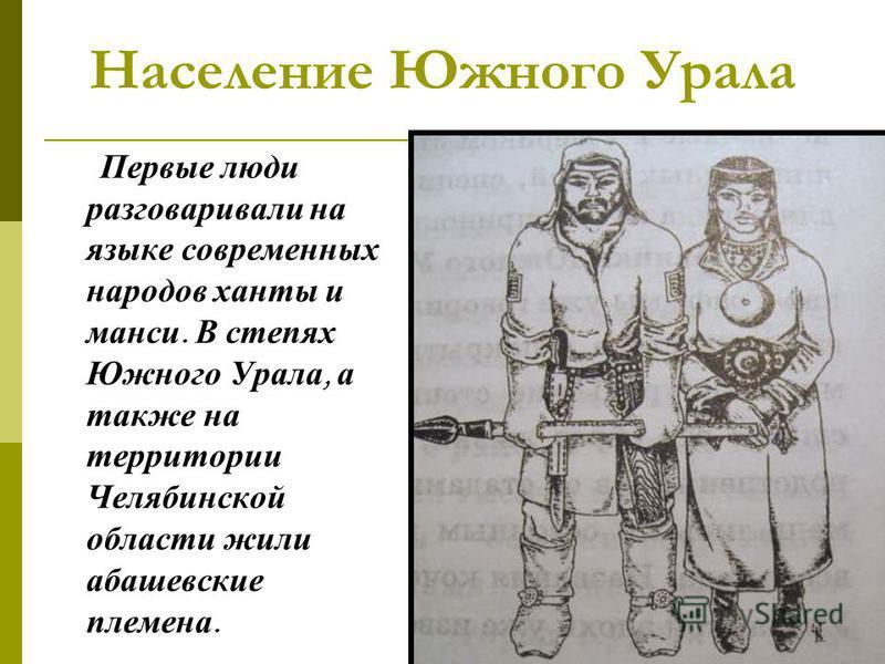 Население Южного Урала Первые люди разговаривали на языке современных народов ханты и манси. В степях Южного Урала, а также на территории Челябинской области жили абашевские племена.