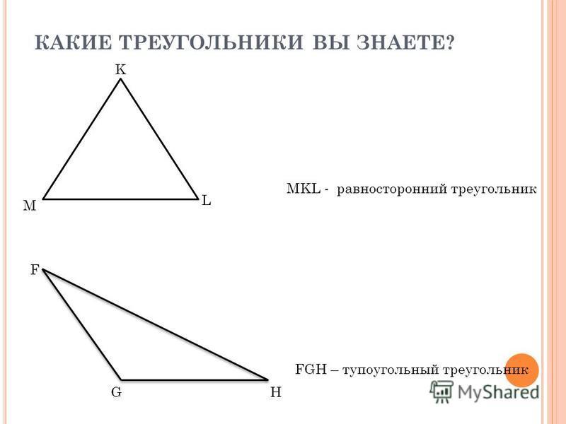 КАКИЕ ТРЕУГОЛЬНИКИ ВЫ ЗНАЕТЕ? MKL - равносторонний треугольник M L K FGH – тупоугольный треугольник F GH