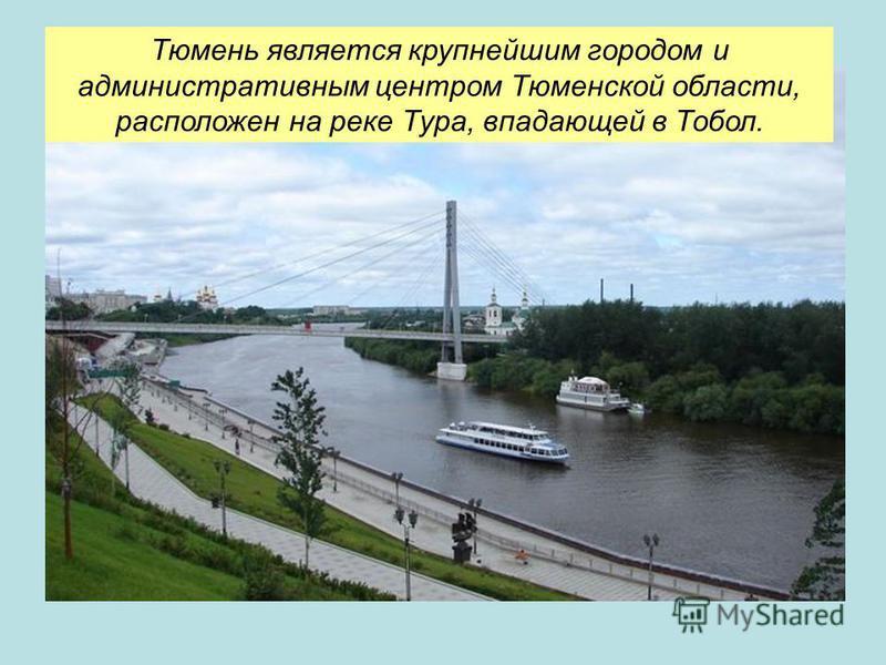 Тюмень является крупнейшим городом и административным центром Тюменской области, расположен на реке Тура, впадающей в Тобол.