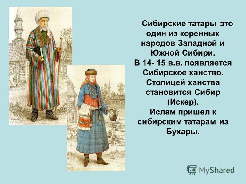 Сибирские татары это один из коренных народов Западной и Южной Сибири. В 14- 15 в.в. появляется Сибирское ханство. Столицей ханства становится Сибир (Искер). Ислам пришел к сибирским татарам из Бухары.