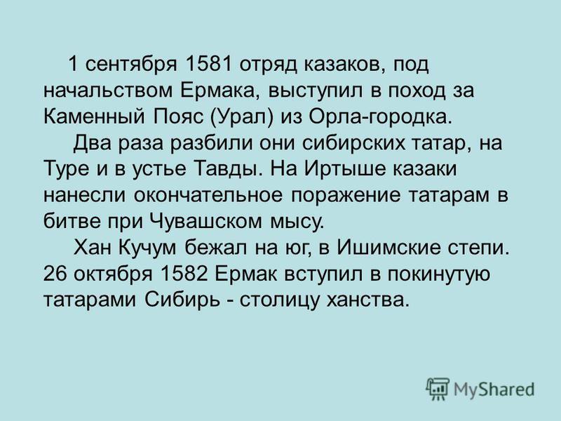 1 сентября 1581 отряд казаков, под начальством Ермака, выступил в поход за Каменный Пояс (Урал) из Орла-городка. Два раза разбили они сибирских татар, на Туре и в устье Тавды. На Иртыше казаки нанесли окончательное поражение татарам в битве при Чуваш
