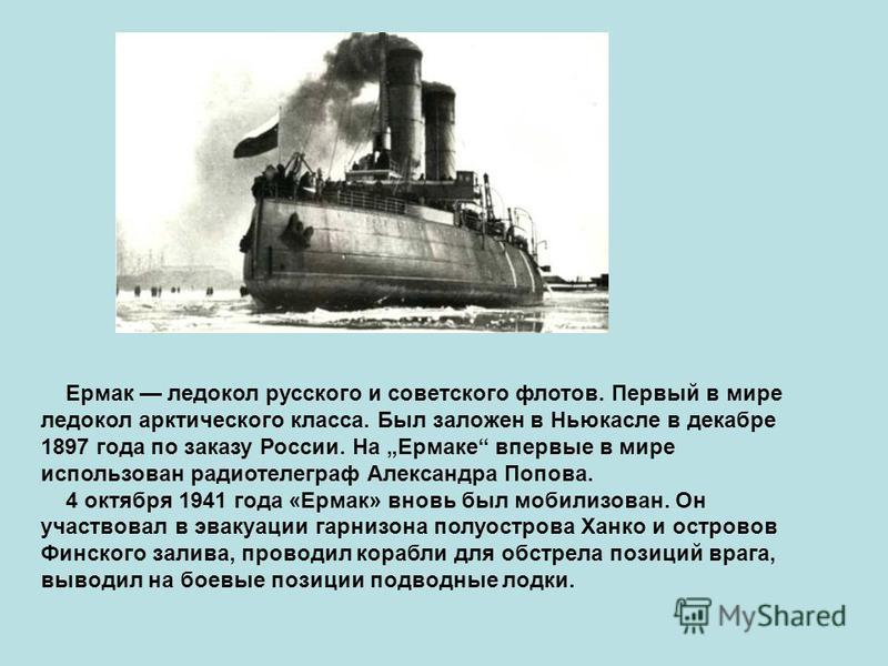Ермак ледокол русского и советского флотов. Первый в мире ледокол арктического класса. Был заложен в Ньюкасле в декабре 1897 года по заказу России. На Ермаке впервые в мире использован радиотелеграф Александра Попова. 4 октября 1941 года «Ермак» внов
