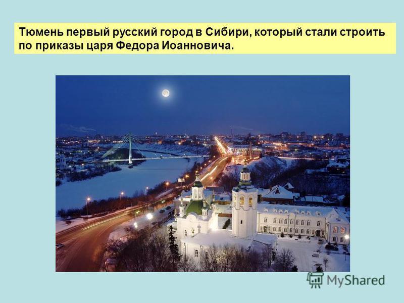 Тюмень первый русский город в Сибири, который стали строить по приказы царя Федора Иоанновича.