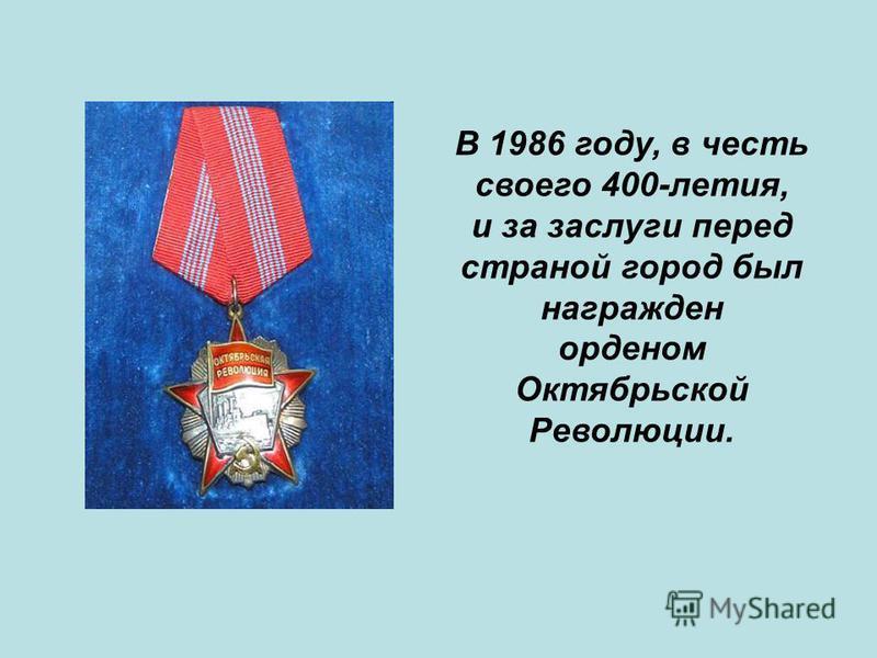 В 1986 году, в честь своего 400-летия, и за заслуги перед страной город был награжден орденом Октябрьской Революции.