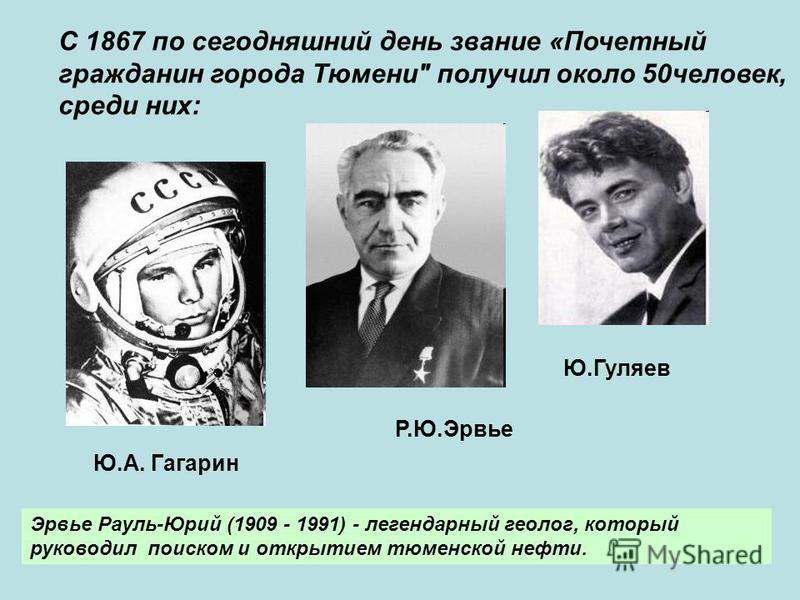 С 1867 по сегодняшний день звание «Почетный гражданин города Тюмени получил около 50 человек, среди них: Эрвье Рауль-Юрий (1909 - 1991) - легендарный геолог, который руководил поиском и открытием тюменской нефти. Ю.А. Гагарин Р.Ю.Эрвье Ю.Гуляев