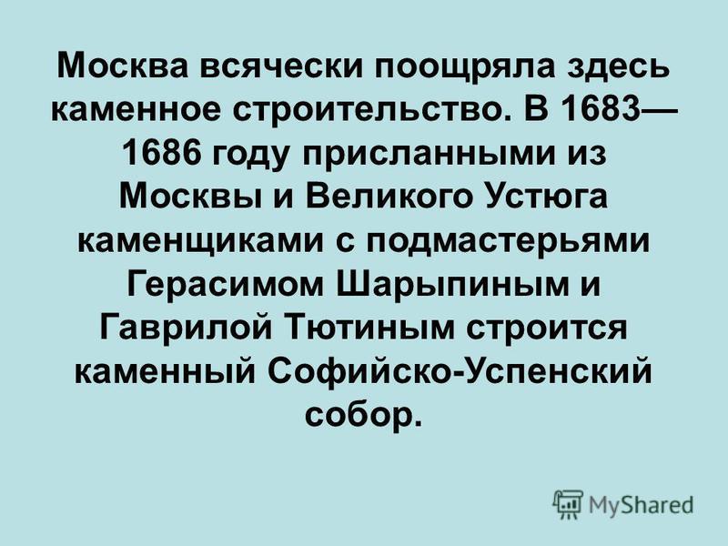 Москва всячески поощряла здесь каменное строительство. В 1683 1686 году присланными из Москвы и Великого Устюга каменщиками с подмастерьями Герасимом Шарыпиным и Гаврилой Тютиным строится каменный Софийско-Успенский собор.