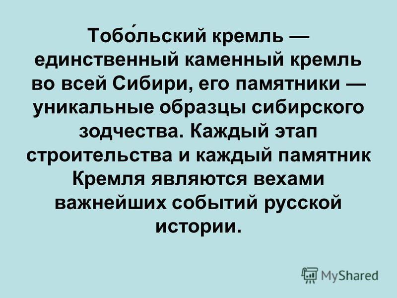 Тобо́тульский кремль единственный каменный кремль во всей Сибири, его памятники уникальные образцы сибирского зодчества. Каждый этап строительства и каждый памятник Кремля являются вехами важнейших событий русской истории.