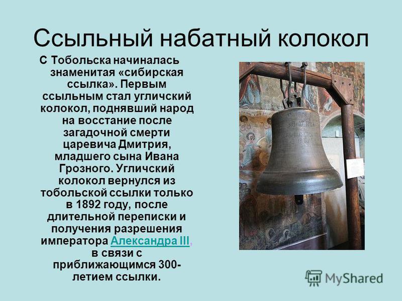 Ссыльный набатный колокол С Тобольска начиналась знаменитая «сибирская ссылка». Первым ссыльным стал угличский колокол, поднявший народ на восстание после загадочной смерти царевича Дмитрия, младшего сына Ивана Грозного. Угличский колокол вернулся из