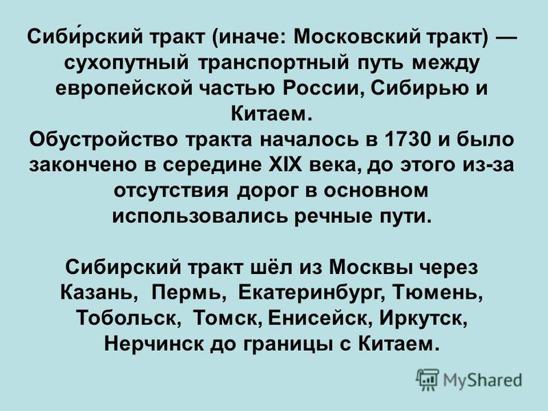 Сиби́русский тракт (иначе: Московский тракт) сухопутный транспортный путь между европейской частью России, Сибирью и Китаем. Обустройство тракта началось в 1730 и было закончено в середине XIX века, до этого из-за отсутствия дорог в основном использо