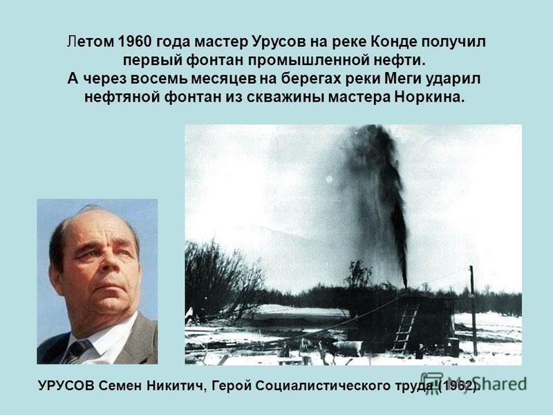 Летом 1960 года мастер Урусов на реке Конде получил первый фонтан промышленной нефти. А через восемь месяцев на берегах реки Меги ударил нефтяной фонтан из скважины мастера Норкина. УРУСОВ Семен Никитич, Герой Социалистического труда (1962).