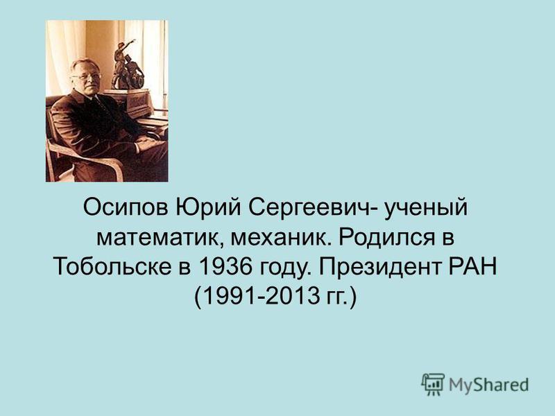 Осипов Юрий Сергеевич- ученый математик, механик. Родился в Тобольске в 1936 году. Президент РАН (1991-2013 гг.)