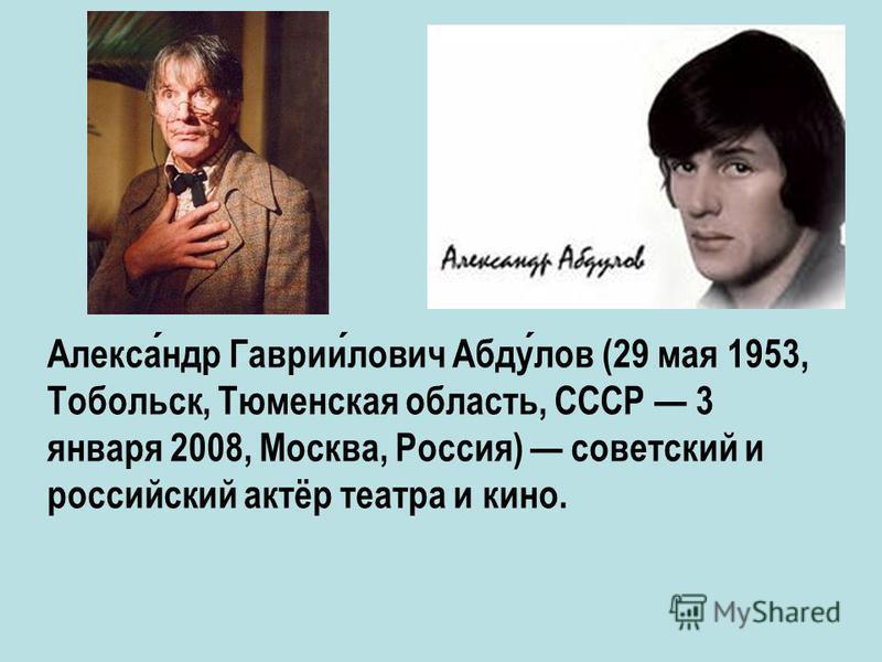 Александр Гавриилович Абдулов (29 мая 1953, Тобольск, Тюменская область, СССР 3 января 2008, Москва, Россия) советский и российский актёр театра и кино.