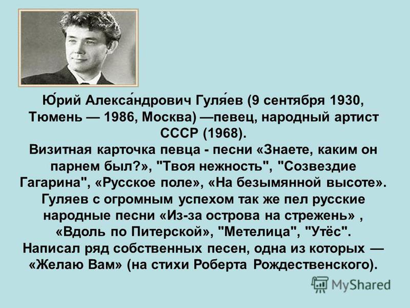 Ю́рий Алекса́ндрович Гуля́ев (9 сентября 1930, Тюмень 1986, Москва) певец, народный артист СССР (1968). Визитная карточка певца - песни «Знаете, каким он парнем был?»,