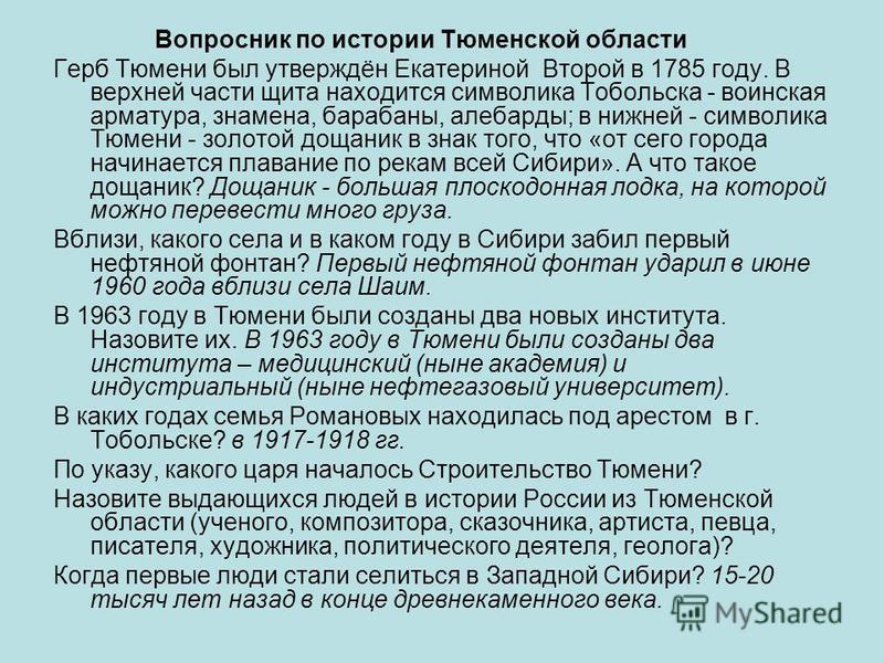 Вопросник по истории Тюменской области Герб Тюмени был утверждён Екатериной Второй в 1785 году. В верхней части щита находится символика Тобольска - воинская арматура, знамена, барабаны, алебарды; в нижней - символика Тюмени - золотой дощаник в знак
