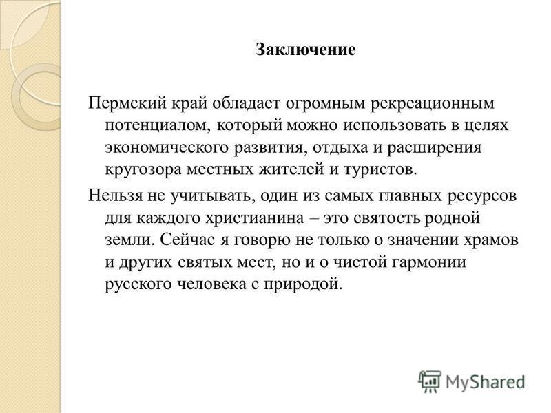 Заключение Пермский край обладает огромным рекреационным потенциалом, который можно использовать в целях экономического развития, отдыха и расширения кругозора местных жителей и туристов. Нельзя не учитывать, один из самых главных ресурсов для каждог