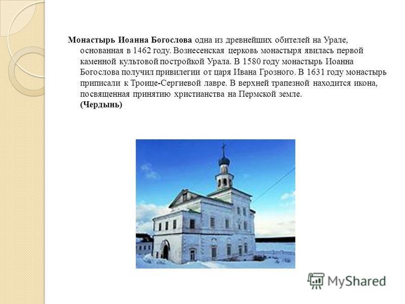 Монастырь Иоанна Богослова одна из древнейших обителей на Урале, основанная в 1462 году. Вознесенская церковь монастыря явилась первой каменной культовой постройкой Урала. В 1580 году монастырь Иоанна Богослова получил привилегии от царя Ивана Грозно