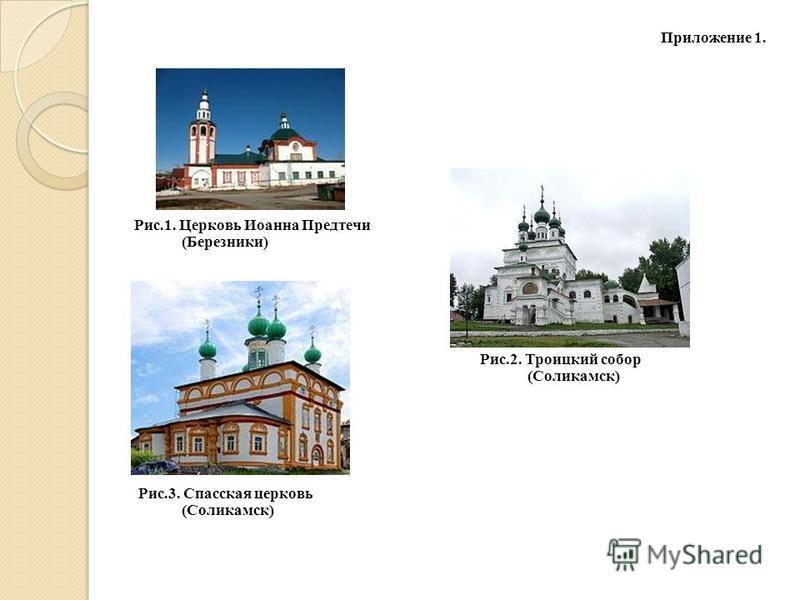 Приложение 1. Рис.1. Церковь Иоанна Предтечи (Березники) Рис.2. Троицкий собор (Соликамск) Рис.3. Спасская церковь (Соликамск)