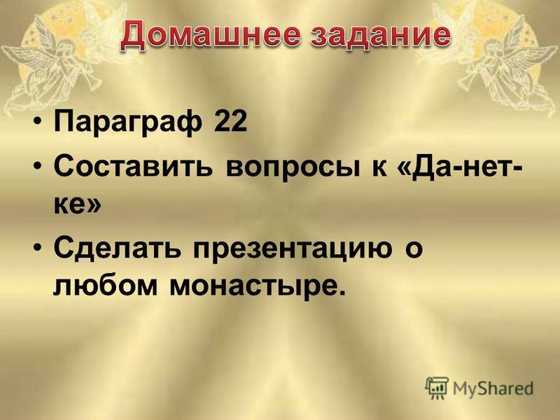 Параграф 22 Составить вопросы к «Да-нет- ка» Сделать презентацию о любом монастыре.