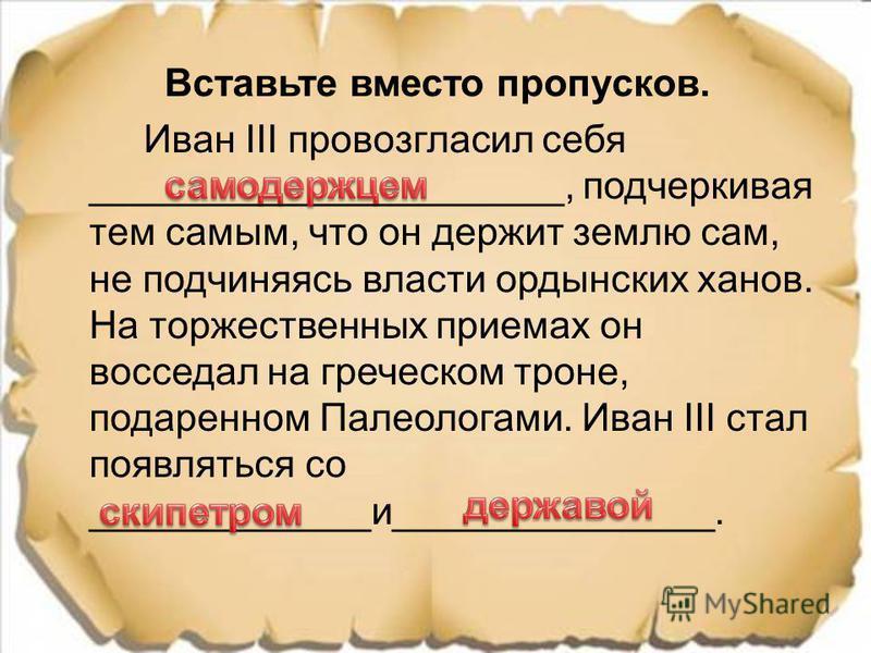 Вставьте вместо пропусков. Иван III провозгласил себя ______________________, подчеркивая тем самым, что он держит землю сам, не подчиняясь власти ордынских ханов. На торжественных приемах он восседал на греческом троне, подаренном Палеологами. Иван