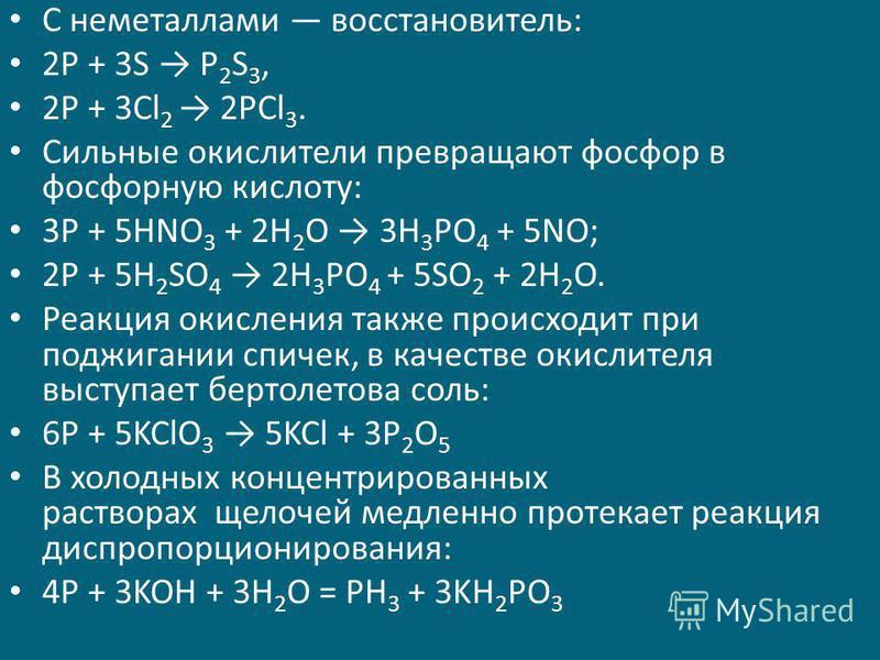 С неметаллами восстановитель: 2P + 3S P 2 S 3, 2P + 3Cl 2 2PCl 3. Сильные окислители превращают фосфор в фосфорную кислоту: 3P + 5HNO 3 + 2H 2 O 3H 3 PO 4 + 5NO; 2P + 5H 2 SO 4 2H 3 PO 4 + 5SO 2 + 2H 2 O. Реакция окисления также происходит при поджиг