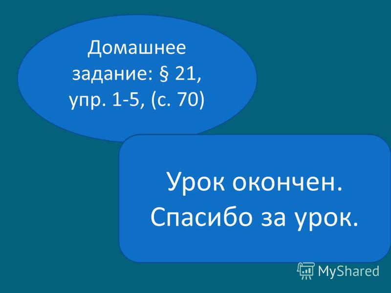 Домашнее задание: § 21, упр. 1-5, (с. 70) Урок окончен. Спасибо за урок.