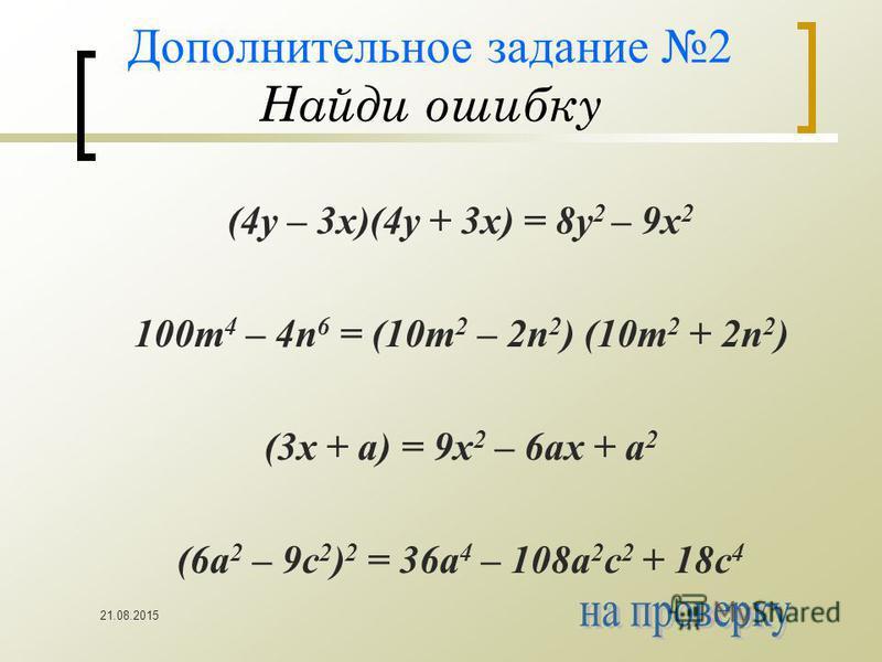 21.08.2015 Дополнительное задание 2 Найди ошибку (4y – 3x)(4y + 3x) = 8y 2 – 9x 2 100m 4 – 4n 6 = (10m 2 – 2n 2 ) (10m 2 + 2n 2 ) (3x + a) = 9x 2 – 6ax + a 2 (6a 2 – 9c 2 ) 2 = 36a 4 – 108a 2 c 2 + 18c 4