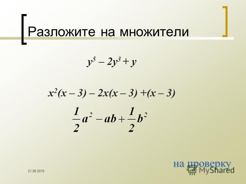 21.08.2015 Разложите на множители y 5 – 2y 3 + y x 2 (x – 3) – 2x(x – 3) +(x – 3)