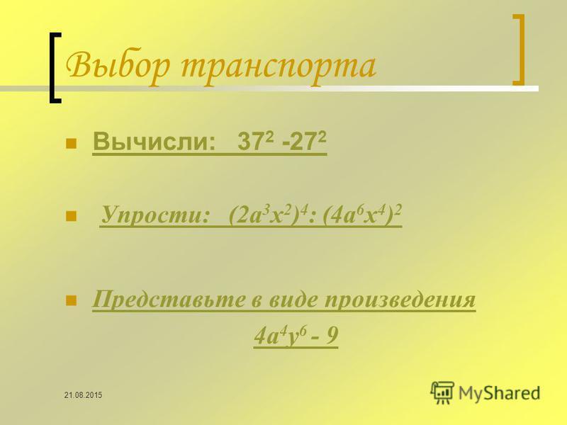 Выбор транспорта Вычисли: 37 2 -27 2 Вычисли: 37 2 -27 2 Упрости: (2 а 3 х 2 ) 4 : (4 а 6 х 4 ) 2 Упрости: (2 а 3 х 2 ) 4 : (4 а 6 х 4 ) 2 Представьте в виде произведения 4 а 4 у 6 - 9